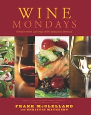 Wine Mondays - Simple Wine Pairings and Seasonal Menus ebook by Frank McClelland,Christie Matheson