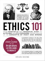 Ethics 101 - From Aristotle and Immanuel Kant to Altruism and Utilitarianism, an Exploration of the Concepts of Right and Wrong ebook by Brian Boone