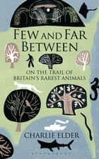 Few And Far Between - On The Trail of Britain's Rarest Animals ebook by Charlie Elder