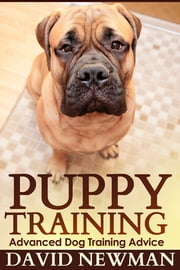 Puppy Training - Advanced Dog Training Advice ebook by David Newman