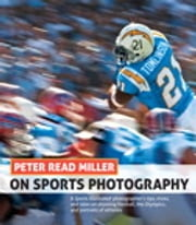 Peter Read Miller on Sports Photography - A Sports Illustrated photographer's tips, tricks, and tales on shooting football, the Olympics, and portraits of athletes ebook by Peter Read Miller