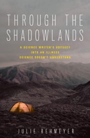 Through the Shadowlands - A Science Writer's Odyssey into an Illness Science Doesn't Understand ebook by Julie Rehmeyer