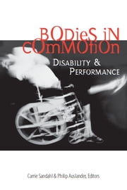 Bodies in Commotion - Disability and Performance ebook by Carrie Sandahl,Philip Auslander