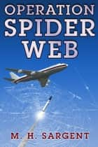 Operation Spider Web (An MP-5 CIA Thriller, Book 3) ebook by M.H. Sargent