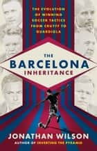 The Barcelona Inheritance - The Evolution of Winning Soccer Tactics from Cruyff to Guardiola ebook by Jonathan Wilson