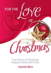 For the Love of Christmas: True Stories of Amazingly Magical Holiday Moments ebook by Jeanne Bice