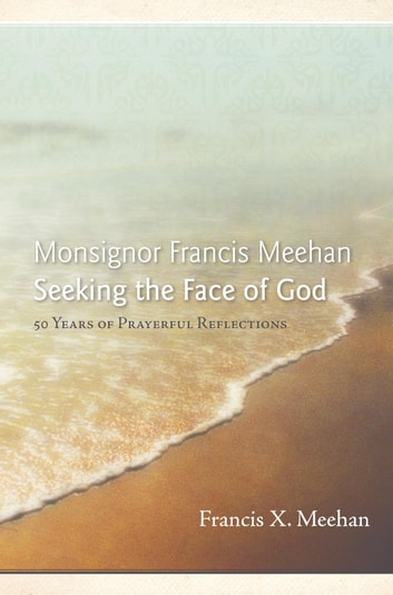 Monsignor Francis Meehan Seeking the Face of God - 50 Years of Prayerful Reflections ebook by Francis X. Meehan