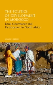 The Politics of Development in Morocco - Local Governance and Participation in North Africa ebook by Sylvia I. Bergh