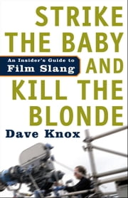 Strike the Baby and Kill the Blonde - An Insider's Guide to Film Slang ebook by Dave Knox