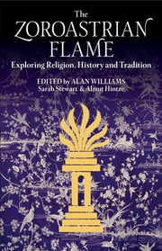 The Zoroastrian Flame - Exploring Religion, History and Tradition ebook by Alan Williams,Sarah Stewart