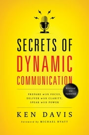 Secrets of Dynamic Communications - Prepare with Focus, Deliver with Clarity, Speak with Power ebook by Ken Davis