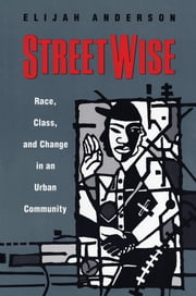 Streetwise - Race, Class, and Change in an Urban Community ebook by Elijah Anderson