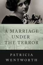 A Marriage Under the Terror ebook by Patricia Wentworth