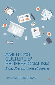 America's Culture of Professionalism - Past, Present, and Prospects ebook by David Warfield Brown