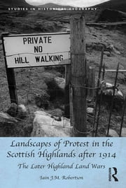 Landscapes of Protest in the Scottish Highlands after 1914 - The Later Highland Land Wars ebook by Iain J.M. Robertson