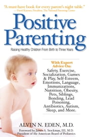 Positive Parenting - Raising Healthy Children From Birth to Three Years ebook by Alvin Eden, M.D.,James Stockman, III, M.D.