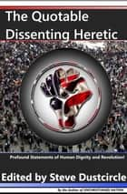 The Quotable Dissenting Heretic: Profound Statements of Human Dignity and Revolution ebook by Steve Dustcircle