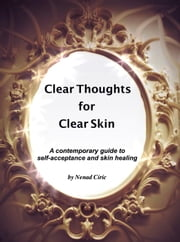 Clear Thoughts for Clear Skin: A contemporary guide to self-acceptance and skin healing ebook by Nenad Ciric
