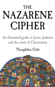 The Nazarene Cipher - An illustrated guide to Jesus, Judaism and the roots of Christianity ebook by Theophilus Cleft
