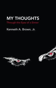 My Thoughts - Through the Eyes of a Sinner ebook by Kenneth A. Brown Jr.