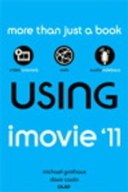 Using iMovie '11 ebook by Michael Grothaus,Dave James Caolo