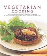Vegetarian Cooking: 150 Irresistible Recipes Shown in 250 Stunning Photographs ebook by Emma Summer