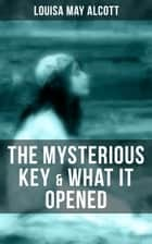 THE MYSTERIOUS KEY & WHAT IT OPENED ebook by Louisa May Alcott