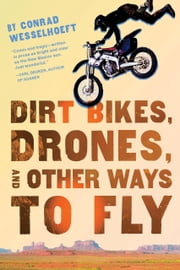 Dirt Bikes, Drones, and Other Ways to Fly ebook by Conrad Wesselhoeft