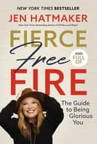 Fierce, Free, and Full of Fire - The Guide to Being Glorious You ebook by Jen Hatmaker