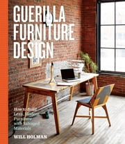 Guerilla Furniture Design - How to Build Lean, Modern Furniture with Salvaged Materials ebook by Will Holman