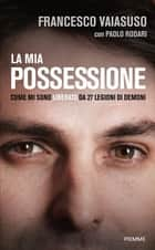 La mia possessione - Come mi sono liberato da 27 legioni di demoni ebook by Francesco Vaiasuso