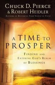 A Time to Prosper - Finding and Entering God's Realm of Blessings ebook by Chuck D. Pierce,Robert Heidler