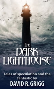 The Dark Lighthouse - Tales of Speculation and the Fantastic ebook by David R. Grigg