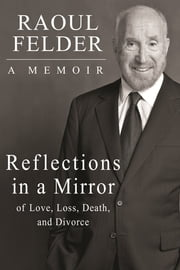 Reflections in a Mirror - Of Love, Loss, Death and Divorce ebook by Raoul Felder