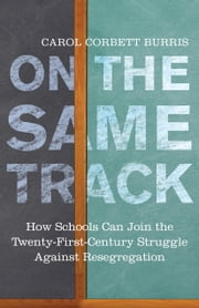 On the Same Track - How Schools Can Join the Twenty-First-Century Struggle against Resegregation ebook by Carol Corbett Burris