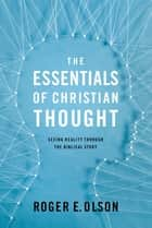 The Essentials of Christian Thought - Seeing Reality through the Biblical Story ebook by Roger E. Olson