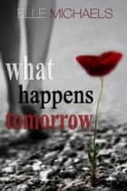 What Happens Tomorrow ebook by Elle Michaels