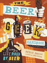 The Beer Geek Handbook - Living a Life Ruled by Beer ebook by Patrick Dawson,Greg Kletsel