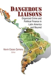 Dangerous Liaisons - Organized Crime and Political Finance in Latin America and Beyond ebook by Kevin Casas-Zamora