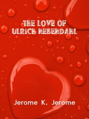 The Love Of Ulrich Nebendahl ebook by Jerome K. Jerome