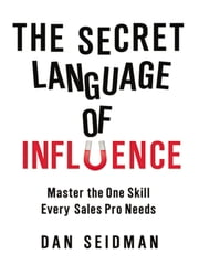 The Secret Language of Influence - Master the One Skill Every Sales Pro Needs 電子書籍 by Dan Seidman