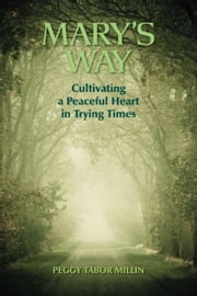 Mary's Way: Cultivating a Peaceful Heart in Trying Times ebook by Peggy Tabor Millin