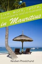 Live, work, retire, buy property and do business in Mauritius ebook by Reuben Phoolchund