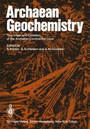 Archaean Geochemistry - The Origin and Evolution of the Archaean Continental Crust ebook by A. Kröner,Gilbert Hanson,A. M. Goodwin