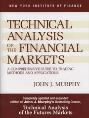 Technical Analysis of the Financial Markets - A Comprehensive Guide to Trading Methods and Applications ebook by John J. Murphy