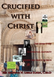 Crucified with Christ - The Seven Steps to Spiritual Maturity Under the Grace of Jesus ebook by Rev. Kenneth N. Lierle D.Min., C.Ed.D