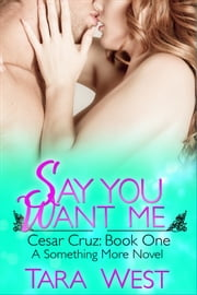 Say You Want Me - Cesar Cruz: Book One ebook by Tara West