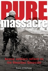 Pure Massacre - Soldiers Reflect on Rwandan Genocide ebook by O'Halloran, Kevin