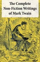 The Complete Non-Fiction Writings of Mark Twain - Old Times on the Mississippi + Life on the Mississippi + Christian Science + Queen Victoria's Jubilee + My Platonic Sweetheart + Editorial Wild Oats ebook by Mark Twain