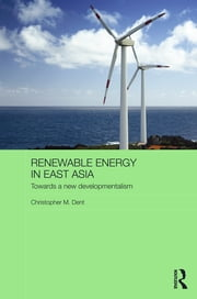 Renewable Energy in East Asia - Towards a New Developmentalism ebook by Christopher M. Dent